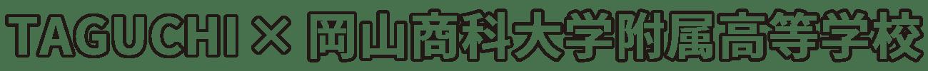 TAGUCHI×岡山商科大学附属高等学校